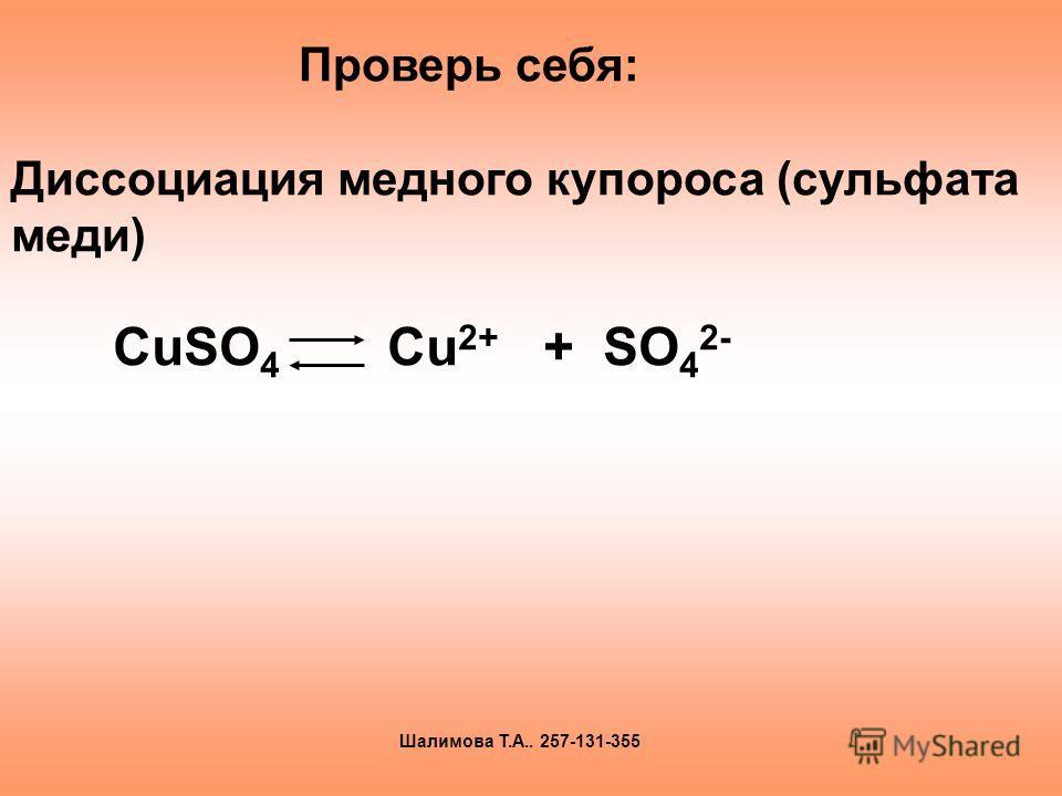 СuSO 4 Cu 2+ + SO 4 2- Проверь себя: Диссоциация медного купороса (сульфата меди) Шалимова Т.А.. 257-131-355
