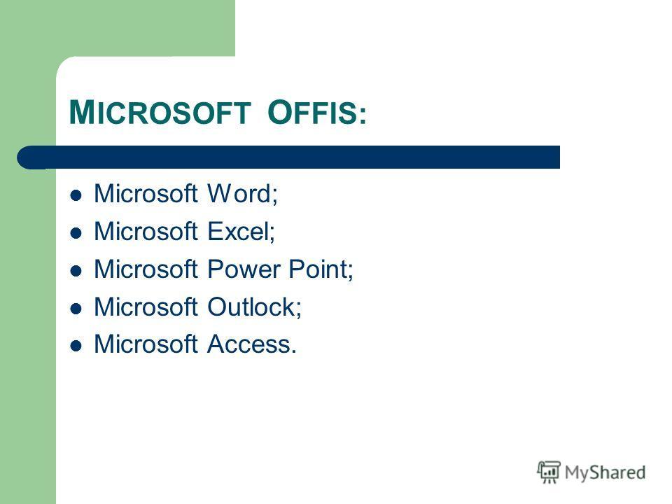 M ICROSOFT O FFIS: Microsoft Word; Microsoft Excel; Microsoft Power Point; Microsoft Outlock; Microsoft Access.