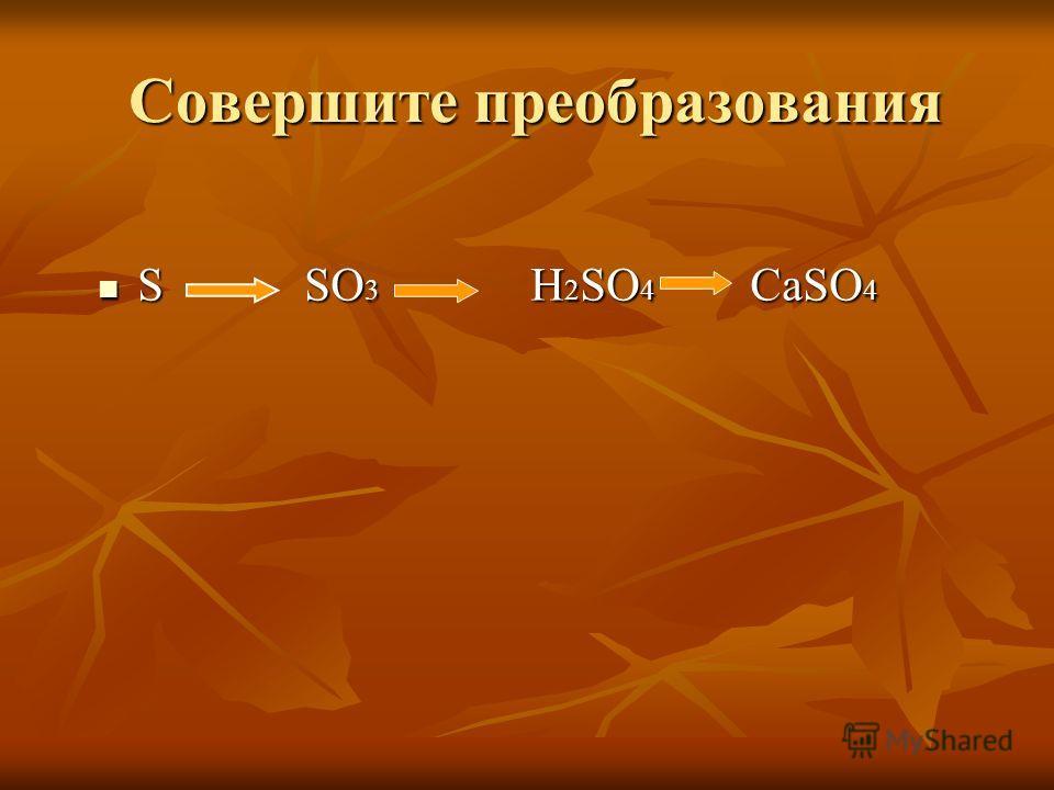 Совершите преобразования Совершите преобразования S SO 3 H 2 SO 4 CaSO 4 S SO 3 H 2 SO 4 CaSO 4
