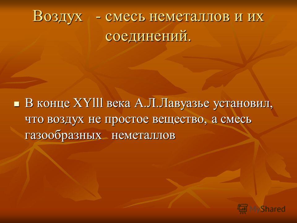 Воздух - смесь неметаллов и их соединений. В конце ХYlll века А.Л.Лавуазье установил, что воздух не простое вещество, а смесь газообразных неметаллов В конце ХYlll века А.Л.Лавуазье установил, что воздух не простое вещество, а смесь газообразных неме