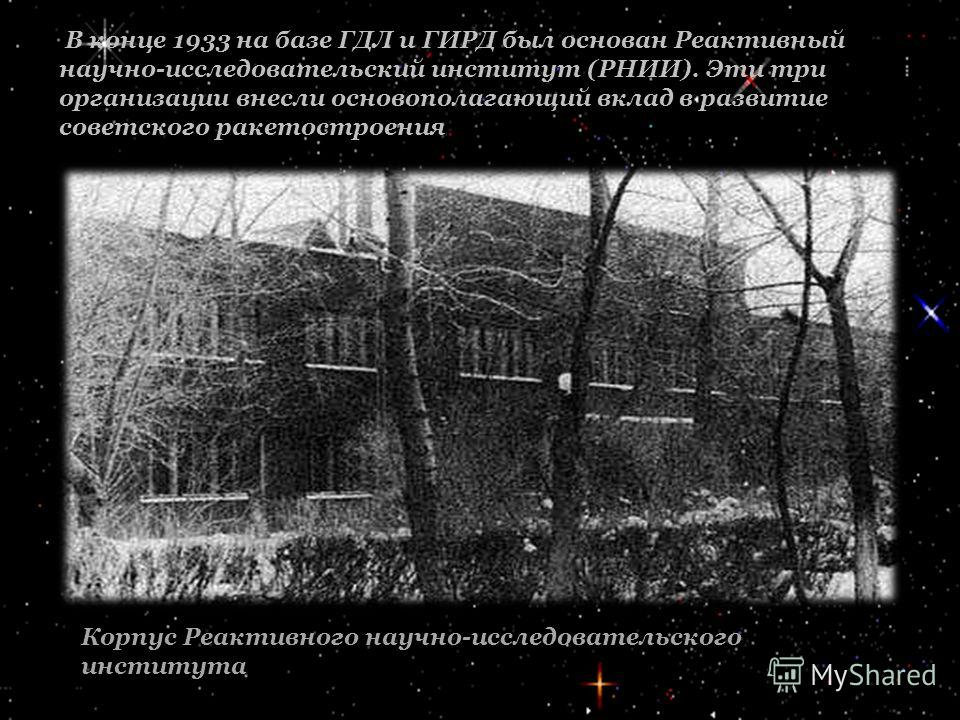 В конце 1933 на базе ГДЛ и ГИРД был основан Реактивный научно-исследовательский институт (РНИИ). Эти три организации внесли основополагающий вклад в развитие советского ракетостроения Корпус Реактивного научно-исследовательского института