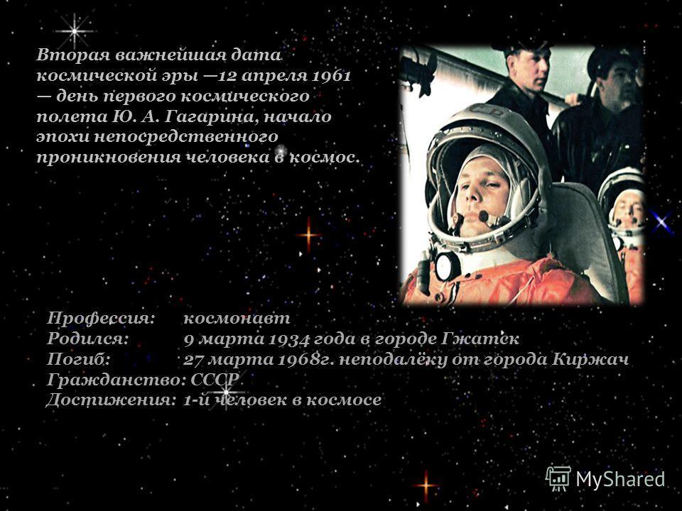 Вторая важнейшая дата космической эры 12 апреля 1961 день первого космического полета Ю. А. Гагарина, начало эпохи непосредственного проникновения человека в космос. Профессия:космонавт Родился:9 марта 1934 года в городе Гжатск Погиб: 27 марта 1968г.