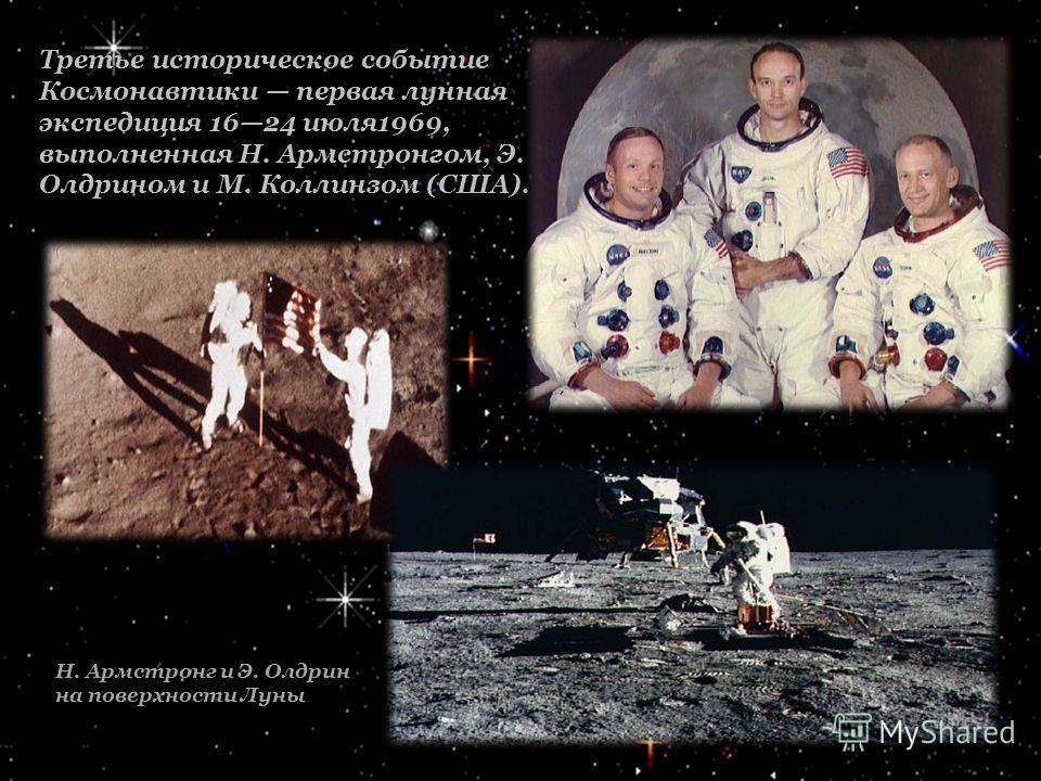 Третье историческое событие Космонавтики первая лунная экспедиция 1624 июля1969, выполненная Н. Армстронгом, Э. Олдрином и М. Коллинзом (США). Н. Армстронг и Э. Олдрин на поверхности Луны