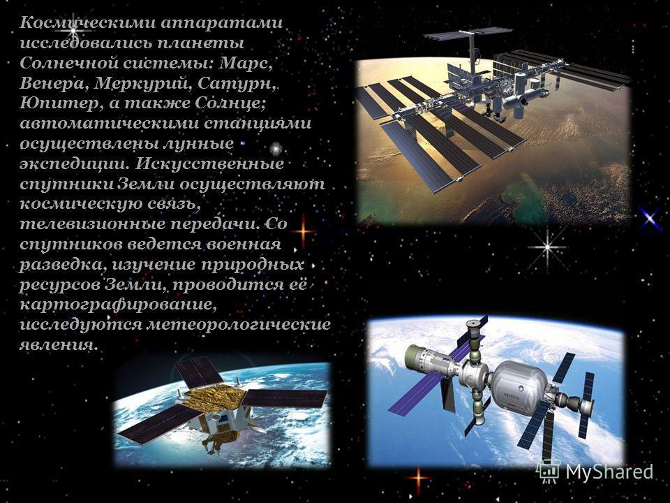 Космическими аппаратами исследовались планеты Солнечной системы: Марс, Венера, Меркурий, Сатурн, Юпитер, а также Солнце; автоматическими станциями осуществлены лунные экспедиции. Искусственные спутники Земли осуществляют космическую связь, телевизион