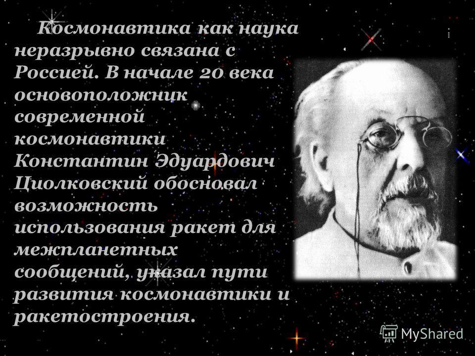 Космонавтика как наука неразрывно связана с Россией. В начале 20 века основоположник современной космонавтики Константин Эдуардович Циолковский обосновал возможность использования ракет для межпланетных сообщений, указал пути развития космонавтики и