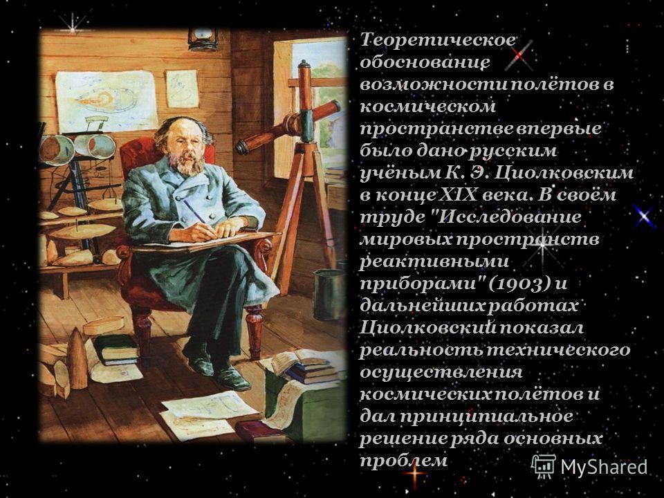 Теоретическое обоснование возможности полётов в космическом пространстве впервые было дано русским учёным К. Э. Циолковским в конце XIX века. В своём труде