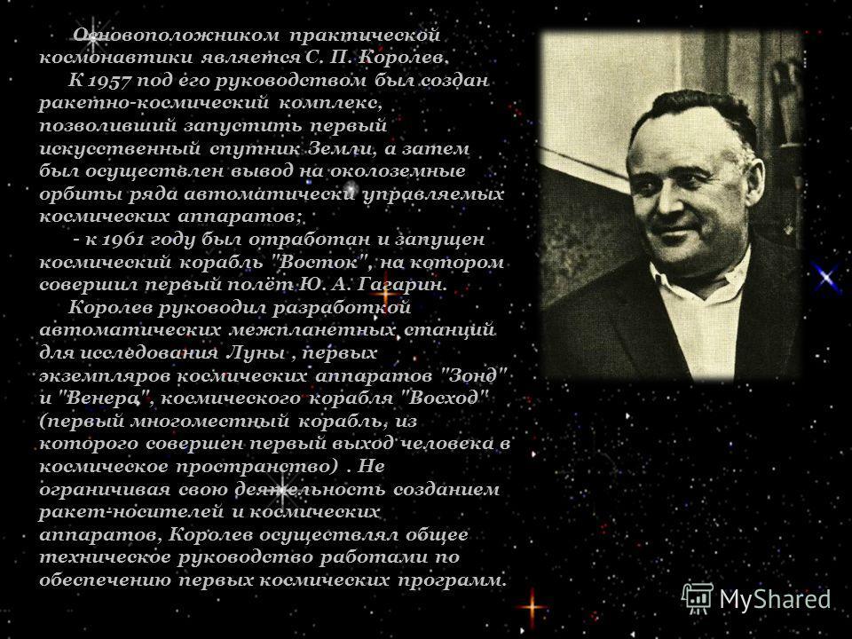 Основоположником практической космонавтики является С. П. Королев. К 1957 под его руководством был создан ракетно-космический комплекс, позволивший запустить первый искусственный спутник Земли, а затем был осуществлен вывод на околоземные орбиты ряда