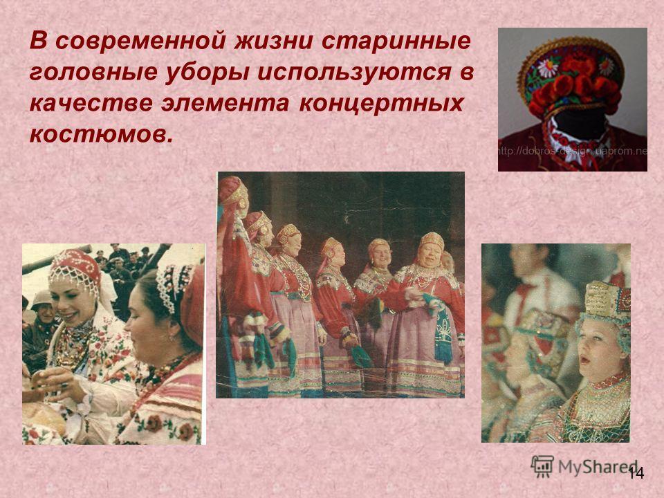 В современной жизни старинные головные уборы используются в качестве элемента концертных костюмов. 14