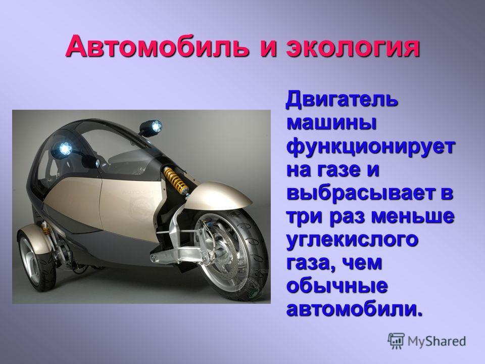 Автомобиль и экология Двигатель машины функционирует на газе и выбрасывает в три раз меньше углекислого газа, чем обычные автомобили.