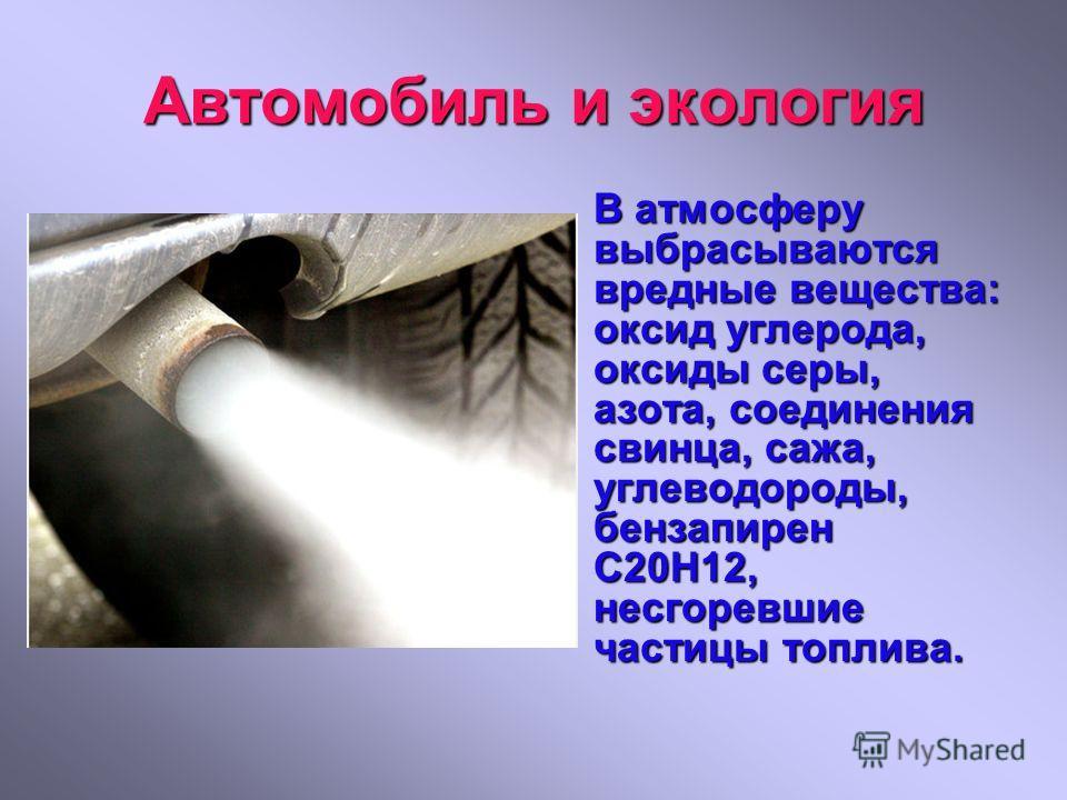 Автомобиль и экология В атмосферу выбрасываются вредные вещества: оксид углерода, оксиды серы, азота, соединения свинца, сажа, углеводороды, бензапирен С20Н12, несгоревшие частицы топлива.
