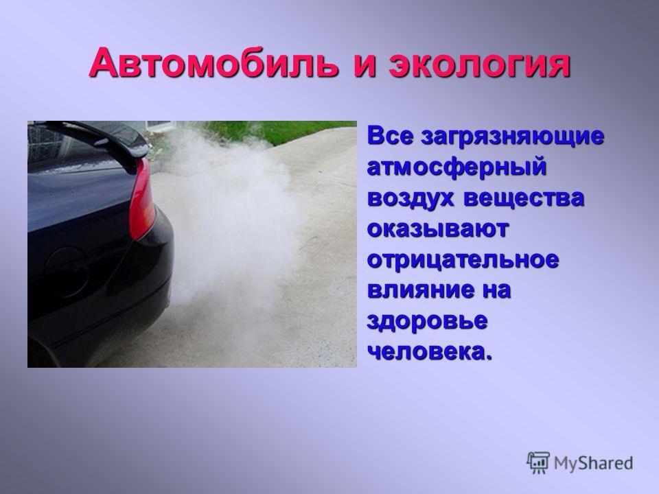Автомобиль и экология Все загрязняющие атмосферный воздух вещества оказывают отрицательное влияние на здоровье человека.