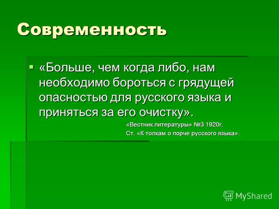 Современность «Больше, чем когда либо, нам необходимо бороться с грядущей опасностью для русского языка и приняться за его очистку». «Больше, чем когда либо, нам необходимо бороться с грядущей опасностью для русского языка и приняться за его очистку»