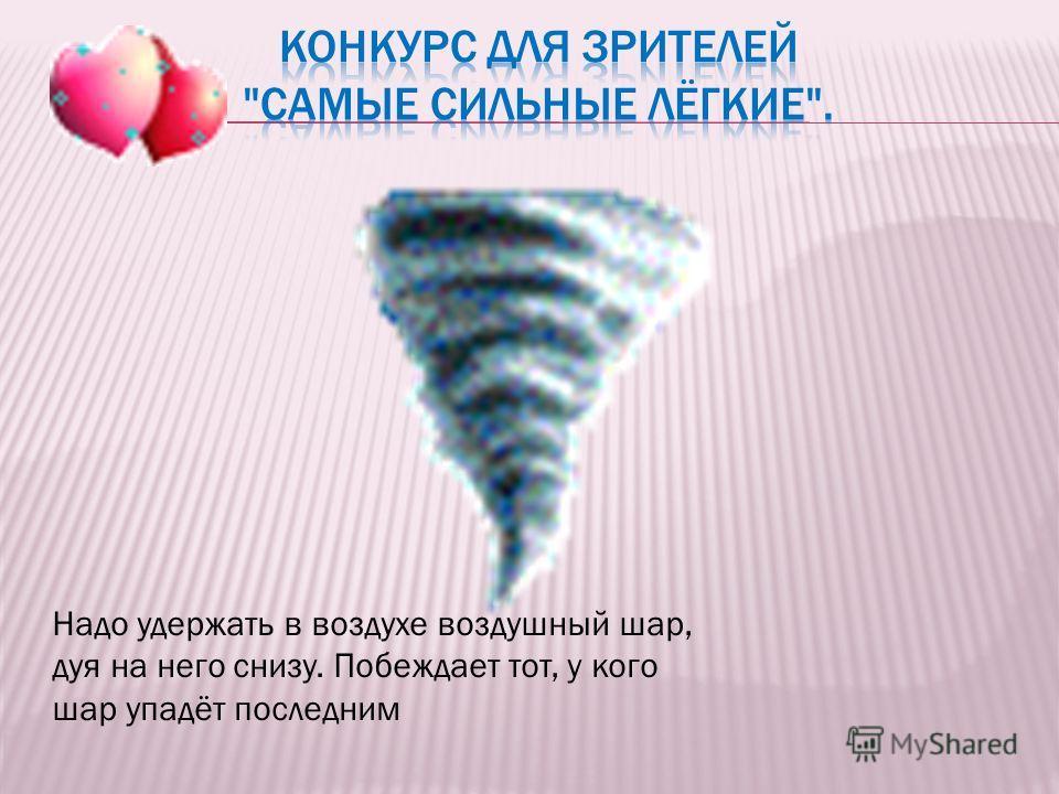 Надо удержать в воздухе воздушный шар, дуя на него снизу. Побеждает тот, у кого шар упадёт последним