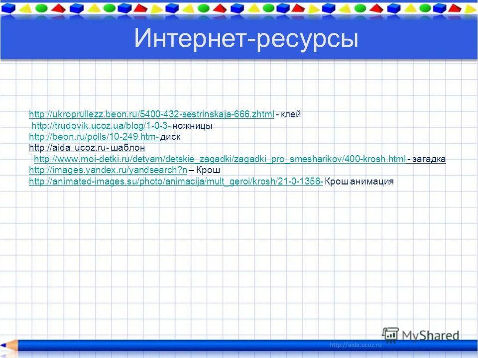 http://ukroprullezz.beon.ru/5400-432-sestrinskaja-666.zhtmlhttp://ukroprullezz.beon.ru/5400-432-sestrinskaja-666.zhtml - клей http://trudovik.ucoz.ua/blog/1-0-3- ножницы http://beon.ru/polls/10-249.htm- диск http://aida. ucoz.ru- шаблон http://www.mo