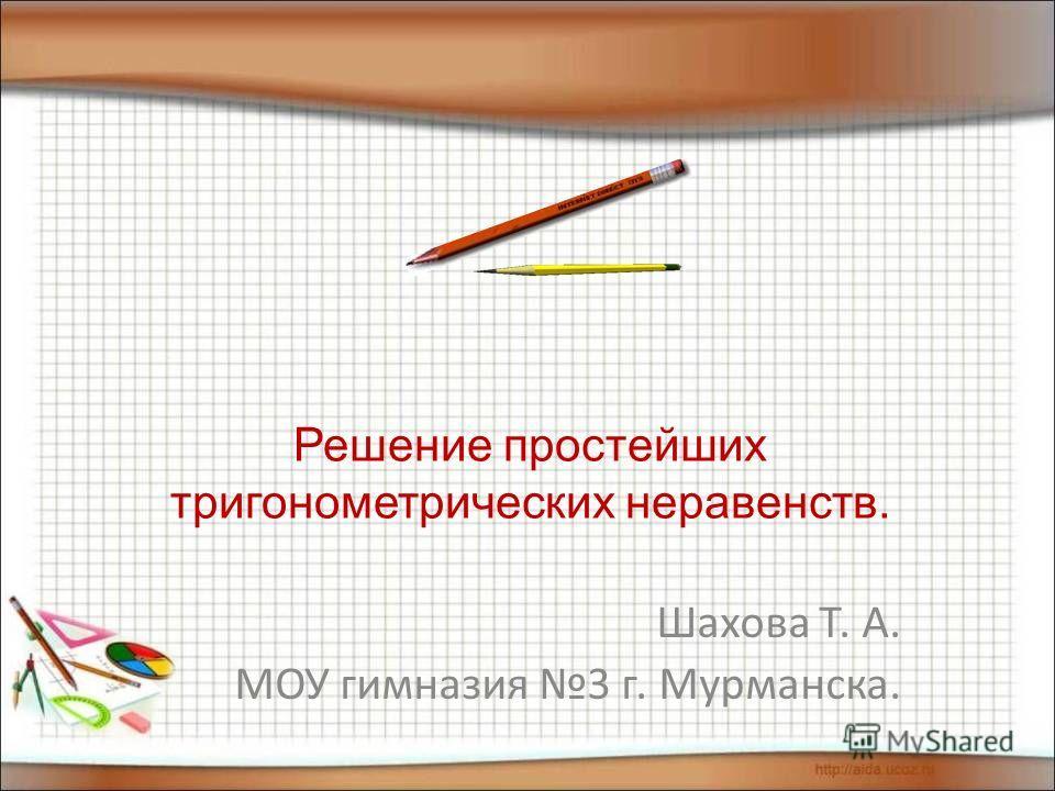 Решение простейших тригонометрических неравенств. Шахова Т. А. МОУ гимназия 3 г. Мурманска.