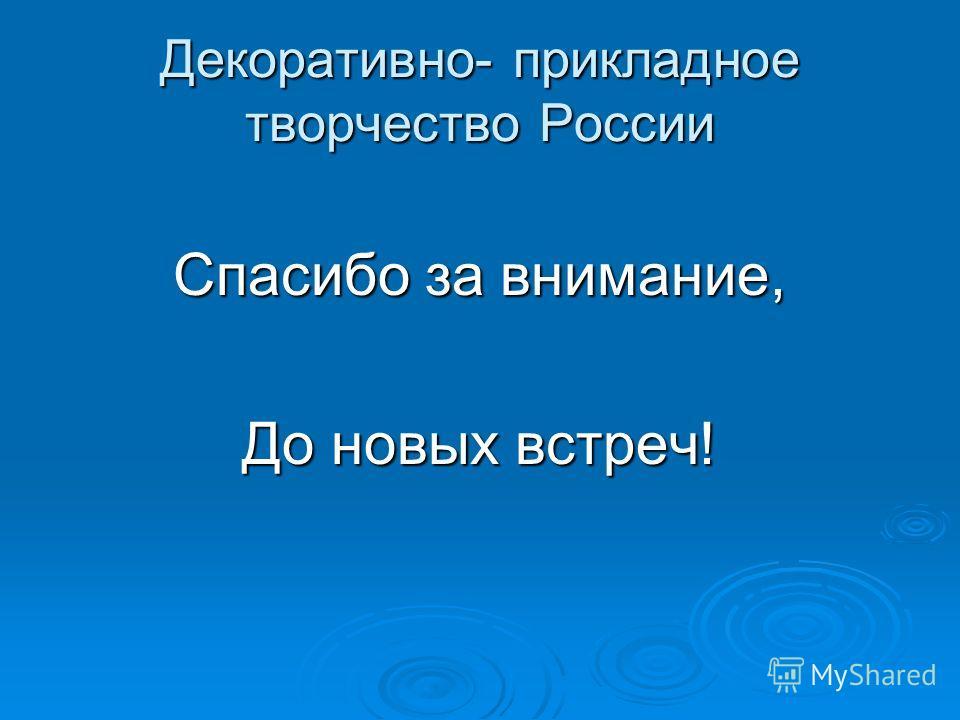Декоративно- прикладное творчество России Спасибо за внимание, До новых встреч!