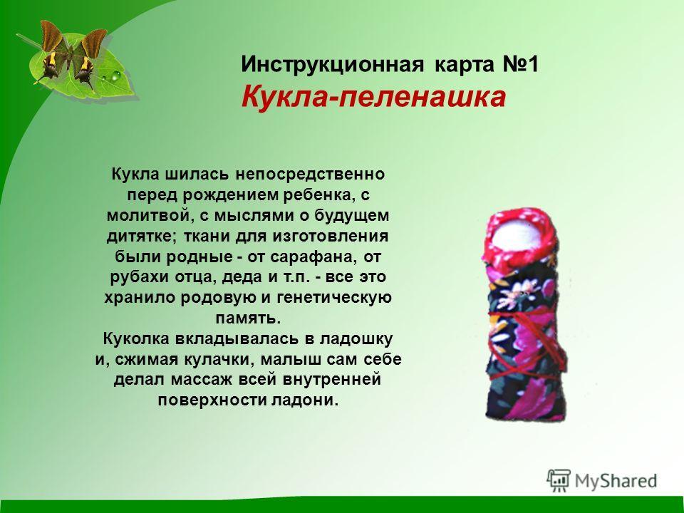 Кукла шилась непосредственно перед рождением ребенка, с молитвой, с мыслями о будущем дитятке; ткани для изготовления были родные - от сарафана, от рубахи отца, деда и т.п. - все это хранило родовую и генетическую память. Куколка вкладывалась в ладош