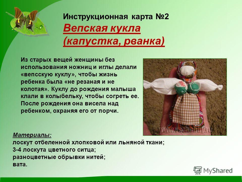 Инструкционная карта 2 Вепская кукла (капустка, рванка) Из старых вещей женщины без использования ножниц и иглы делали «вепсскую куклу», чтобы жизнь ребенка была «не резаная и не колотая». Куклу до рождения малыша клали в колыбельку, чтобы согреть ее