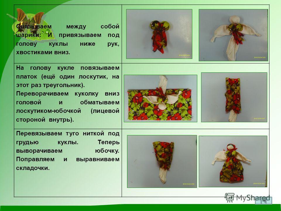 Связываем между собой шарики: И привязываем под голову куклы ниже рук, хвостиками вниз. На голову кукле повязываем платок (ещё один лоскутик, на этот раз треугольник). Переворачиваем куколку вниз головой и обматываем лоскутиком-юбочкой (лицевой сторо