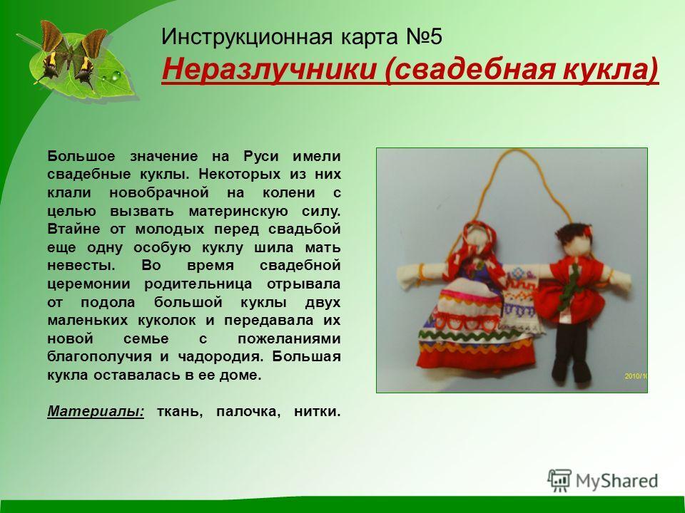 Инструкционная карта 5 Неразлучники (свадебная кукла) Большое значение на Руси имели свадебные куклы. Некоторых из них клали новобрачной на колени с целью вызвать материнскую силу. Втайне от молодых перед свадьбой еще одну особую куклу шила мать неве