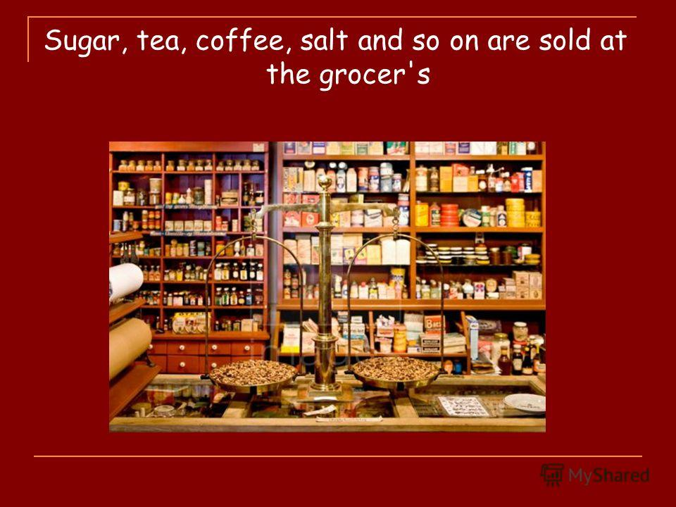 Sugar, tea, coffee, salt and so on are sold at the grocer's