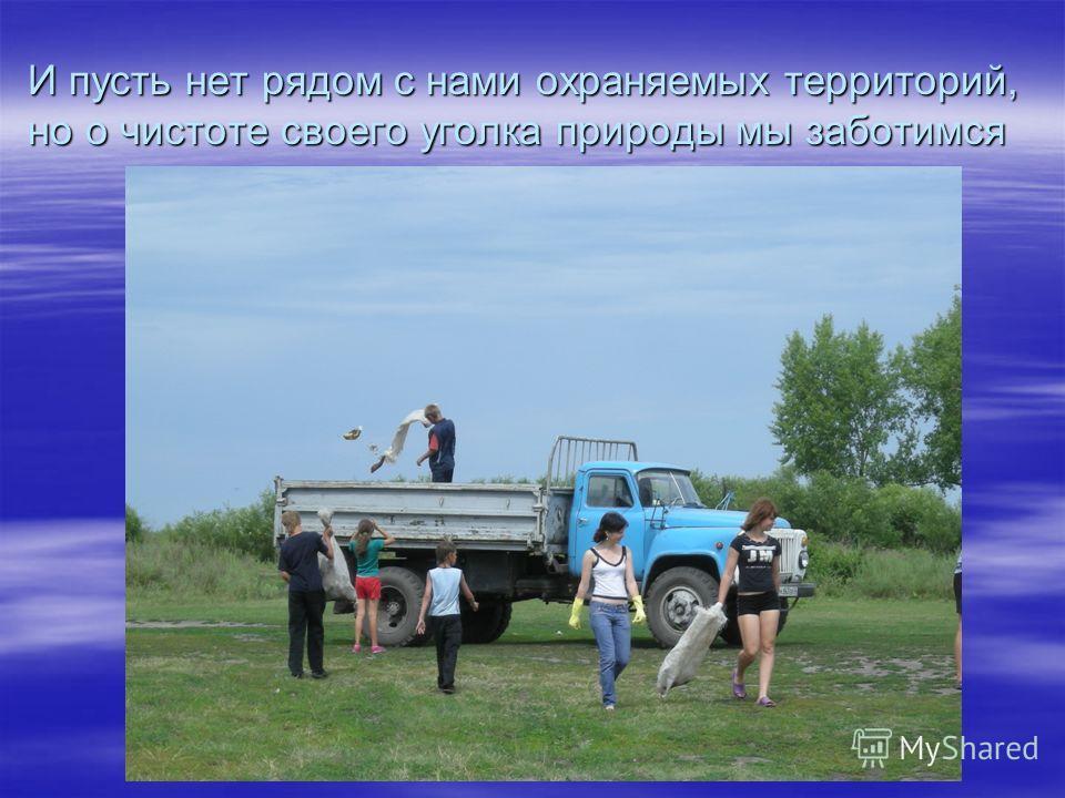 И пусть нет рядом с нами охраняемых территорий, но о чистоте своего уголка природы мы заботимся