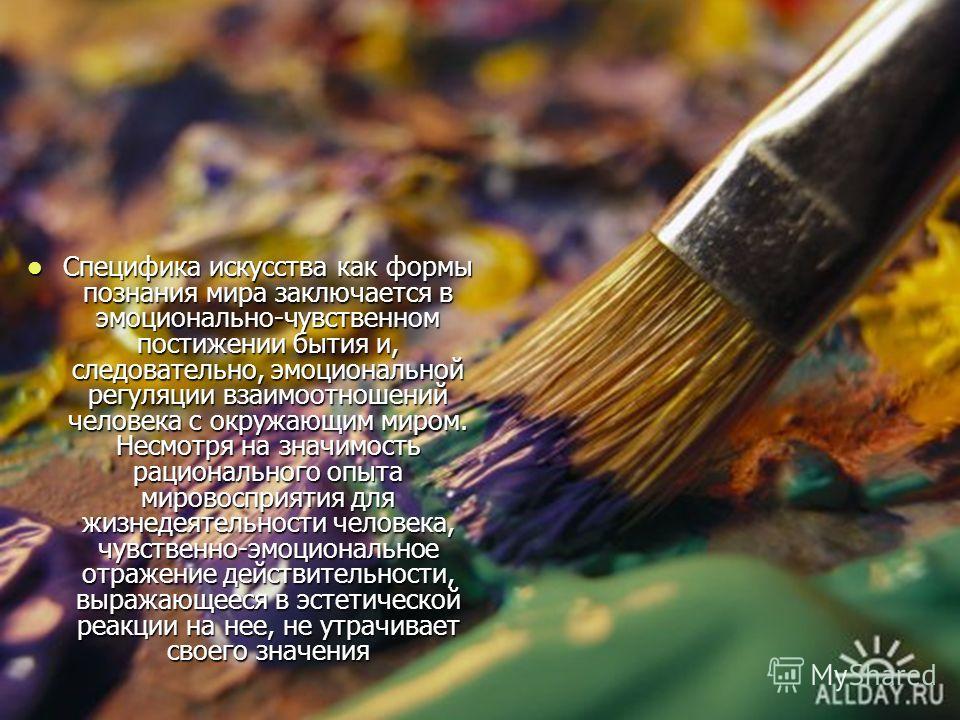 Специфика искусства как формы познания мира заключается в эмоционально-чувственном постижении бытия и, следовательно, эмоциональной регуляции взаимоотношений человека с окружающим миром. Несмотря на значимость рационального опыта мировосприятия для ж