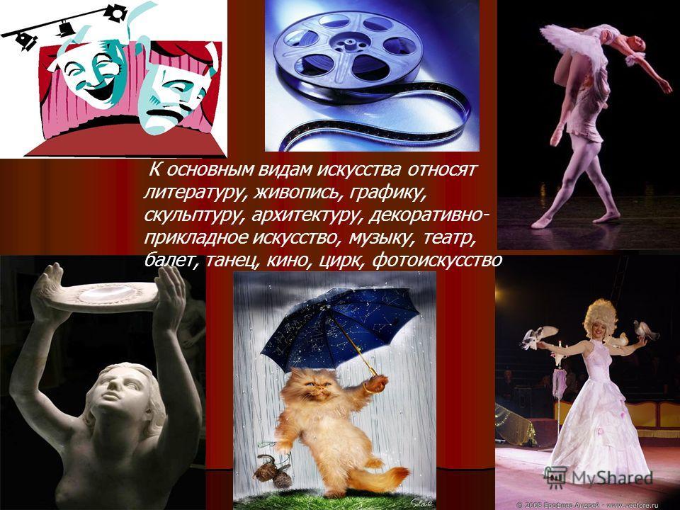К основным видам искусства относят литературу, живопись, графику, скульптуру, архитектуру, декоративно- прикладное искусство, музыку, театр, балет, танец, кино, цирк, фотоискусство