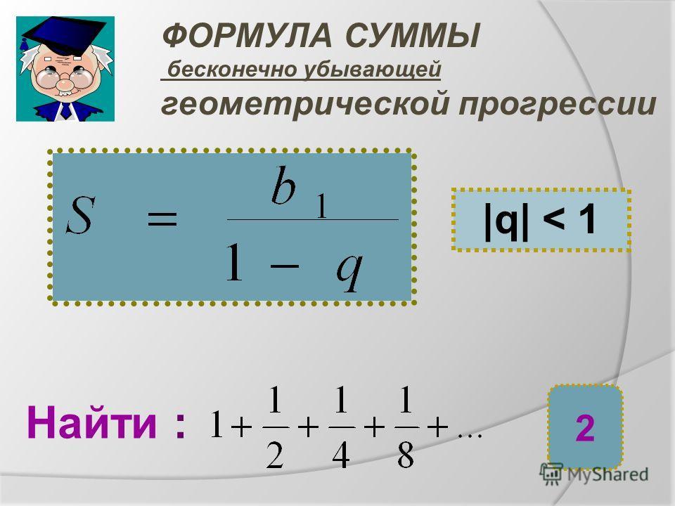 ФОРМУЛА СУММЫ бесконечно убывающей геометрической прогрессии |q| < 1 Найти : 2