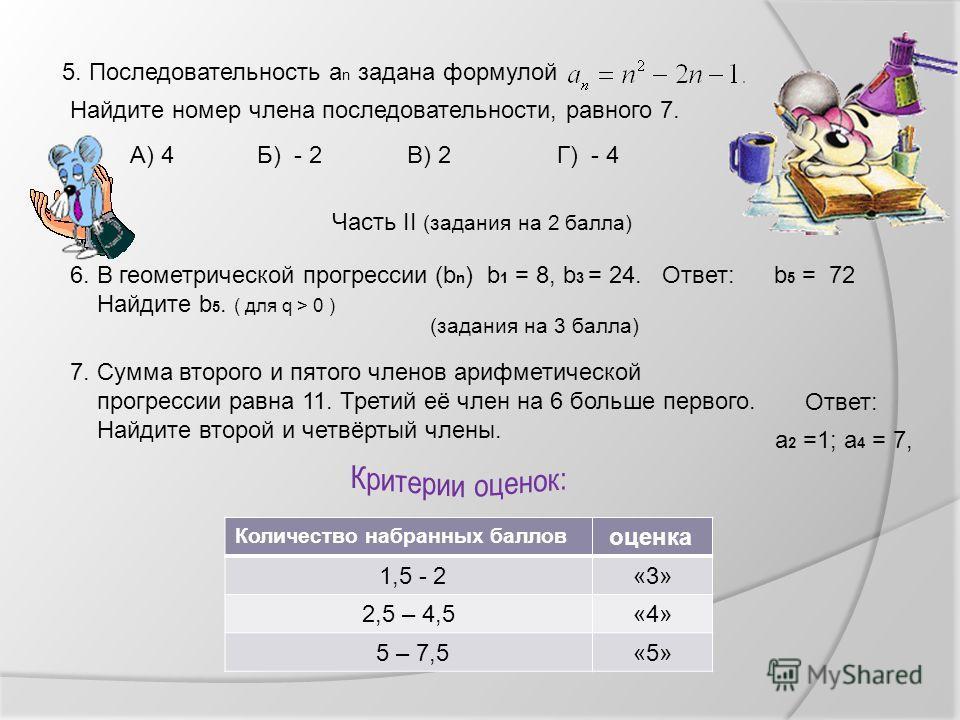 5. Последовательность а n задана формулой Найдите номер члена последовательности, равного 7. Г) - 4А) 4Б) - 2В) 2 Часть II (задания на 2 балла) 6. В геометрической прогрессии (b n ) b 1 = 8, b 3 = 24. Найдите b 5. ( для q > 0 ) (задания на 3 балла) 7