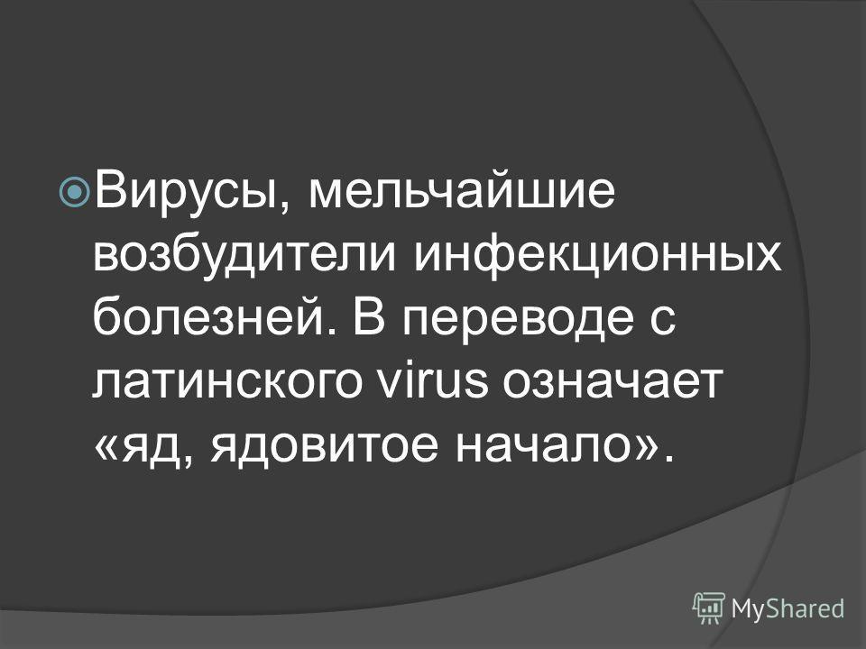 Вирусы, мельчайшие возбудители инфекционных болезней. В переводе с латинского virus означает «яд, ядовитое начало».