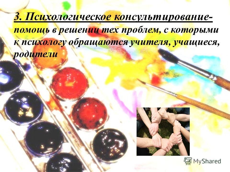 3. Психологическое консультирование- помощь в решении тех проблем, с которыми к психологу обращаются учителя, учащиеся, родители