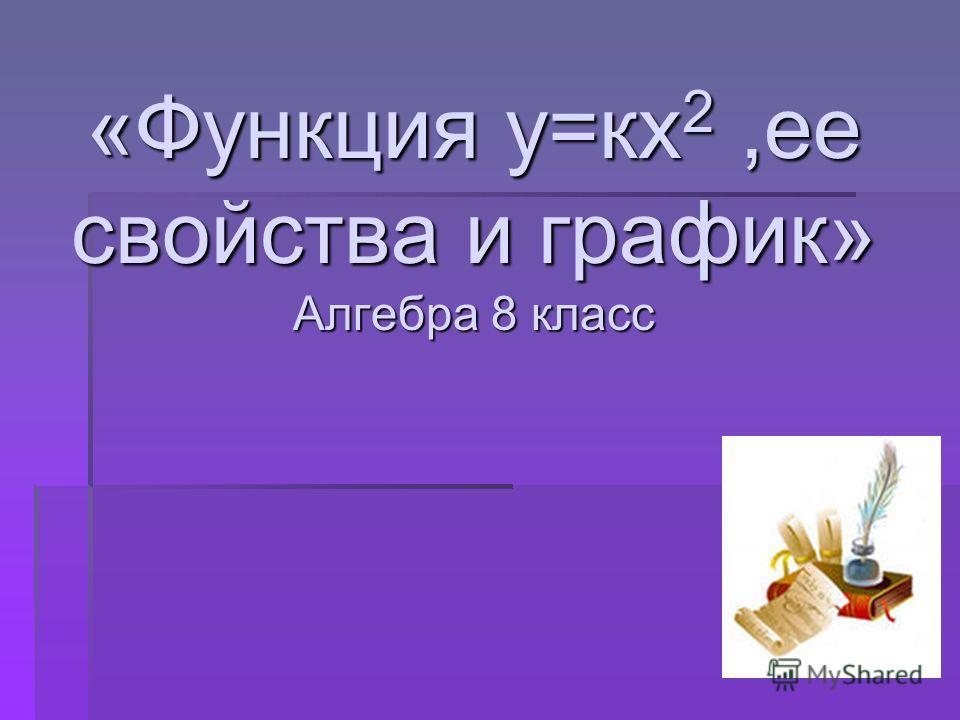 «Функция у=кх 2,ее свойства и график» Алгебра 8 класс