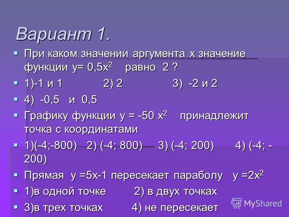 Вариант 1. При каком значении аргумента х значение функции у= 0,5х 2 равно 2 ? При каком значении аргумента х значение функции у= 0,5х 2 равно 2 ? 1)-1 и 1 2) 2 3) -2 и 2 1)-1 и 1 2) 2 3) -2 и 2 4) -0,5 и 0,5 4) -0,5 и 0,5 Графику функции у = -50 х 2