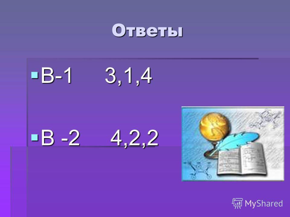 Ответы В-1 3,1,4 В-1 3,1,4 В -2 4,2,2 В -2 4,2,2