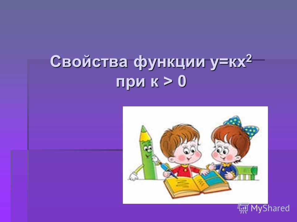 Свойства функции у=кх 2 при к > 0