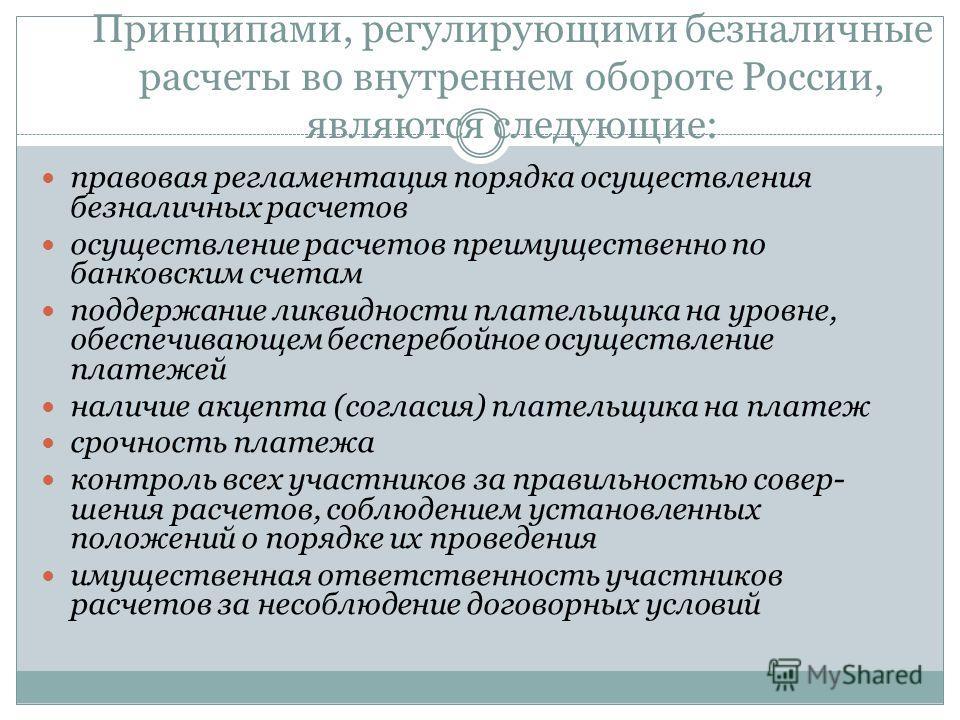 Принципами, регулирующими безналичные расчеты во внутреннем обороте России, являются следующие: правовая регламентация порядка осуществления безналичных расчетов осуществление расчетов преимущественно по банковским счетам поддержание ликвидности плат