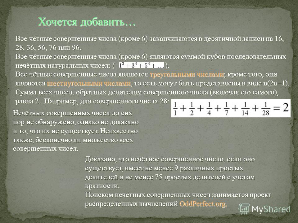 Все чётные совершенные числа (кроме 6) заканчиваются в десятичной записи на 16, 28, 36, 56, 76 или 96. Все чётные совершенные числа (кроме 6) являются суммой кубов последовательных нечётных натуральных чисел: ( ). Все чётные совершенные числа являютс