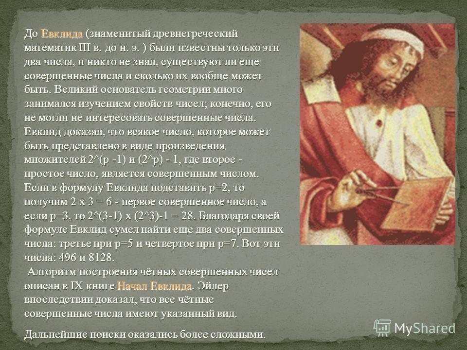 До Евклида (знаменитый древнегреческий математик III в. до н. э. ) были известны только эти два числа, и никто не знал, существуют ли еще совершенные числа и сколько их вообще может быть. Великий основатель геометрии много занимался изучением свойств