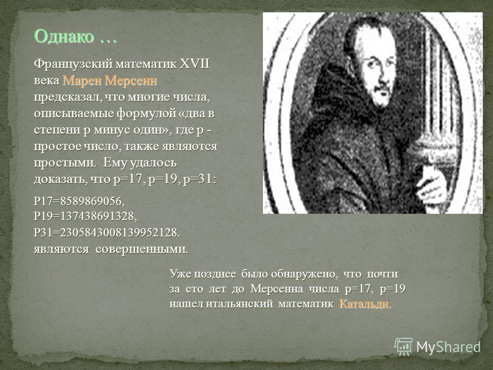 Однако … Французский математик XVII века Марен Мерсенн предсказал, что многие числа, описываемые формулой «два в степени p минус один», где p - простое число, также являются простыми. Ему удалось доказать, что p=17, p=19, p=31: Р17=8589869056, Р19=13