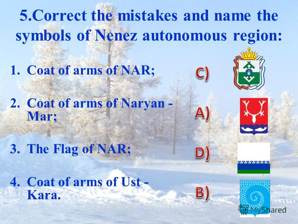 5.Correct the mistakes and name the symbols of Nenez autonomous region: 1.Coat of arms of NAR; 2.Coat of arms of Naryan - Mar; 3.The Flag of NAR; 4.Coat of arms of Ust - Kara.