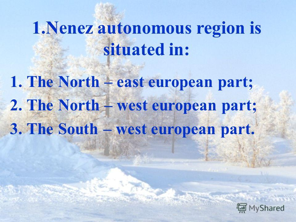 1.Nenez autonomous region is situated in: 1.The North – east european part; 2.The North – west european part; 3.The South – west european part.