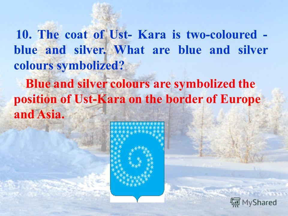 10. The coat of Ust- Kara is two-coloured - blue and silver. What are blue and silver colours symbolized? Blue and silver colours are symbolized the position of Ust-Kara on the border of Europe and Asia.