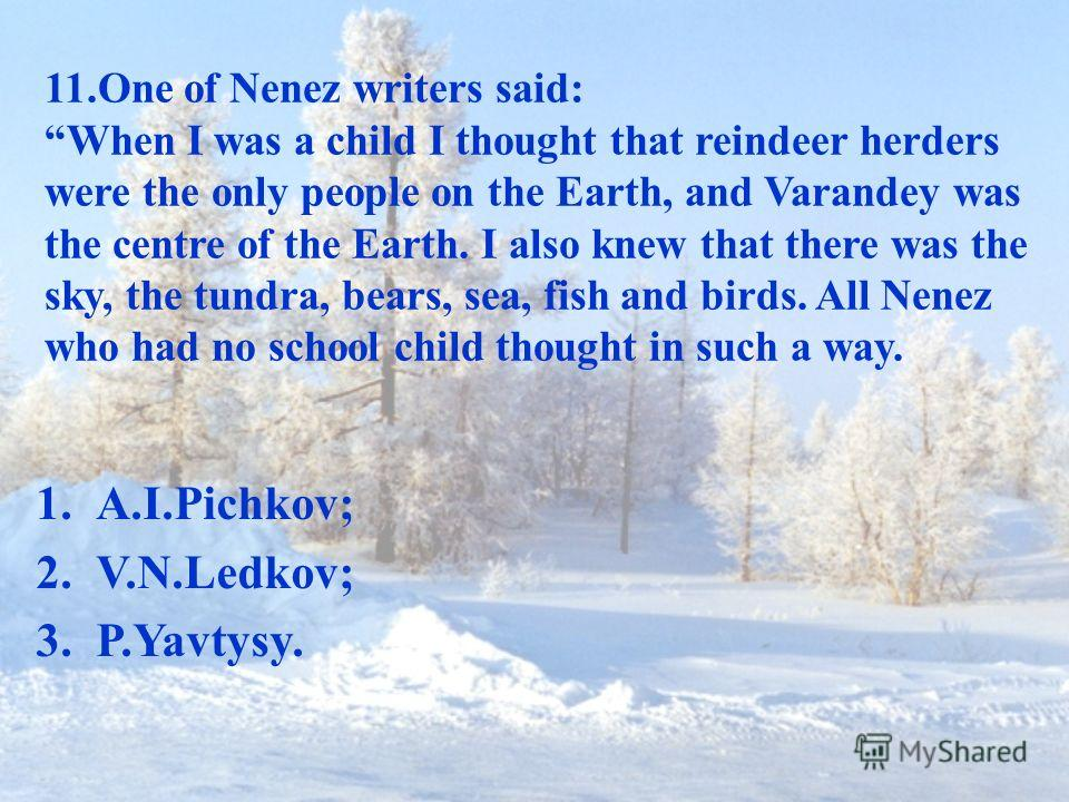 11.One of Nenez writers said: When I was a child I thought that reindeer herders were the only people on the Earth, and Varandey was the centre of the Earth. I also knew that there was the sky, the tundra, bears, sea, fish and birds. All Nenez who ha