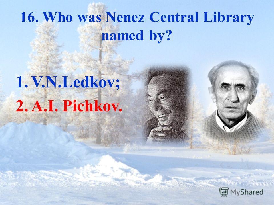 16. Who was Nenez Central Library named by? 1.V.N.Ledkov; 2.A.I. Pichkov.
