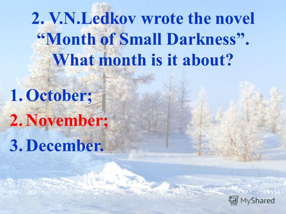 2. V.N.Ledkov wrote the novel Month of Small Darkness. What month is it about? 1.October; 2.November; 3.December.