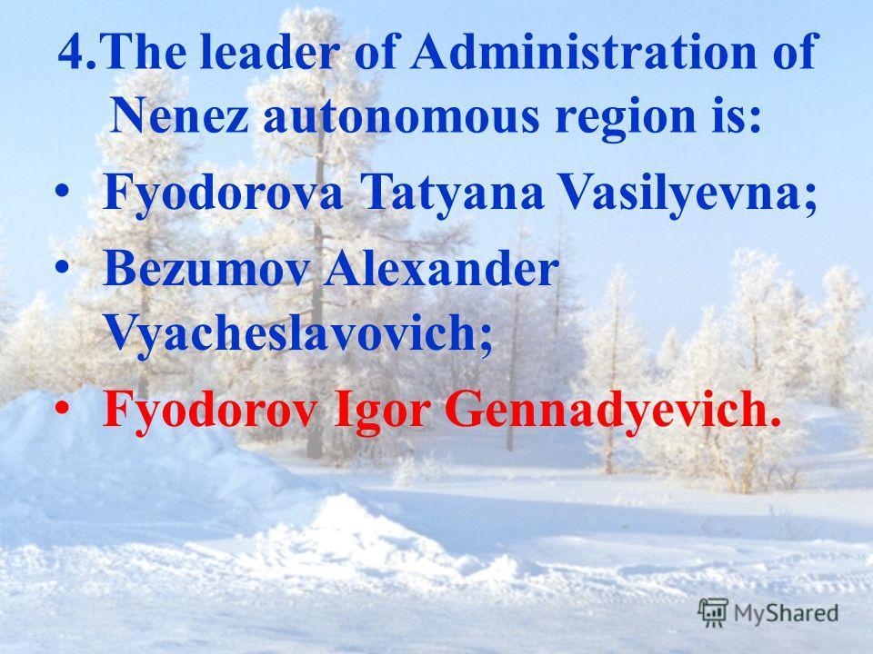 4.The leader of Administration of Nenez autonomous region is: Fyodorova Tatyana Vasilyevna; Bezumov Alexander Vyacheslavovich; Fyodorov Igor Gennadyevich.
