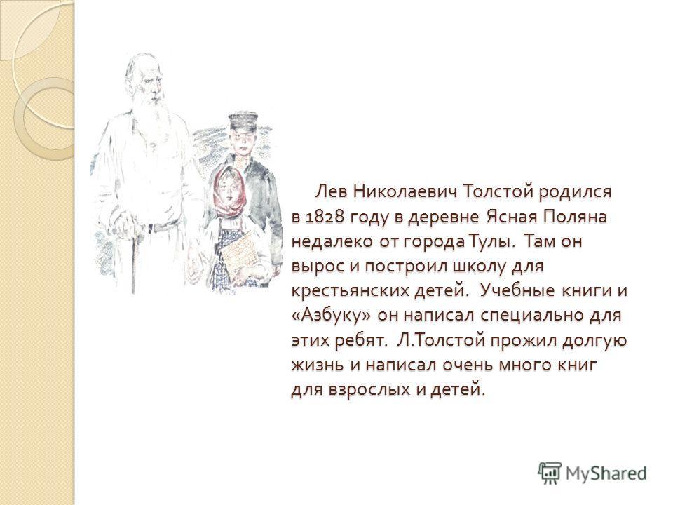 Лев Николаевич Толстой родился в 1828 году в деревне Ясная Поляна недалеко от города Тулы. Там он вырос и построил школу для крестьянских детей. Учебные книги и « Азбуку » он написал специально для этих ребят. Л. Толстой прожил долгую жизнь и написал