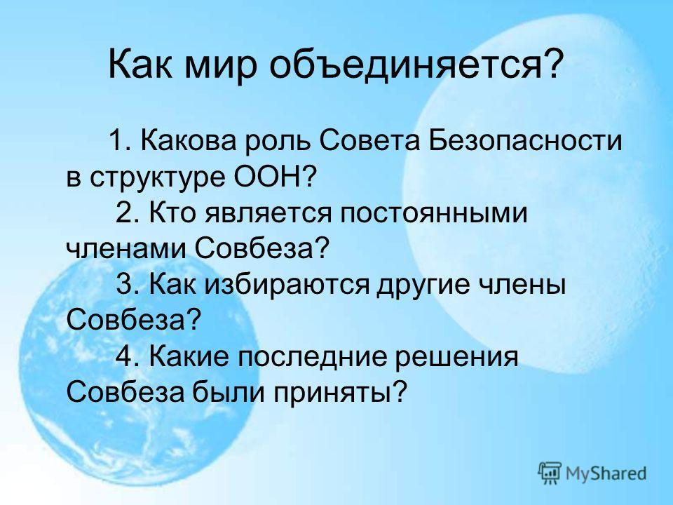 Как мир объединяется? 1. Какова роль Совета Безопасности в структуре ООН? 2. Кто является постоянными членами Совбеза? 3. Как избираются другие члены Совбеза? 4. Какие последние решения Совбеза были приняты?