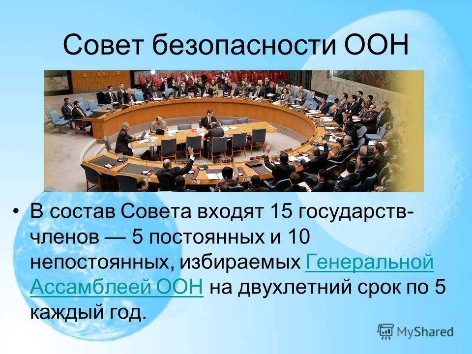 Совет безопасности ООН В состав Совета входят 15 государств- членов 5 постоянных и 10 непостоянных, избираемых Генеральной Ассамблеей ООН на двухлетний срок по 5 каждый год. Генеральной Ассамблеей ООН